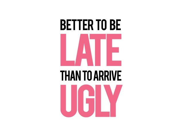Design Better To Be Late Than To Arrive Ugly