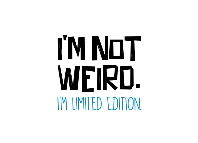 Design I'm Not Weird. I'm Limited Edition