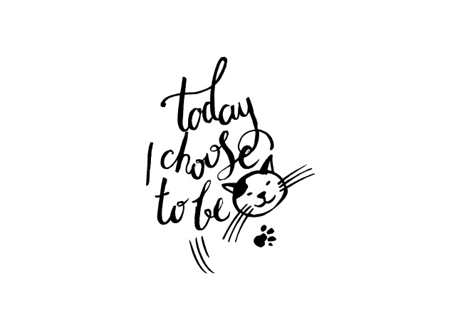 Design Today I Choose To Be A Cat