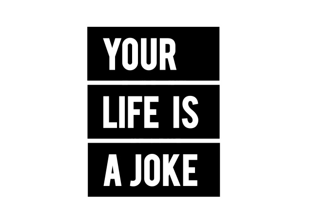 T-Shirt Your Life Is A Joke